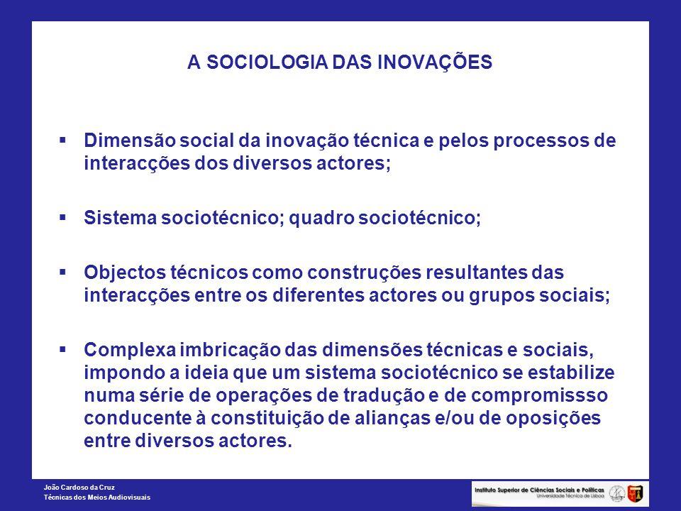 João Cardoso da Cruz Técnicas dos Meios Audiovisuais A SOCIOLOGIA DAS INOVAÇÕES Dimensão social da inovação técnica e pelos processos de interacções d