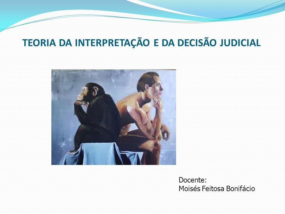 TEORIA DA INTERPRETAÇÃO E DA DECISÃO JUDICIAL Docente: Moisés Feitosa Bonifácio