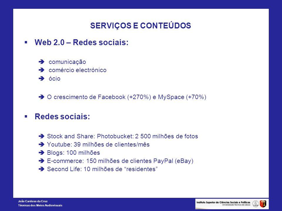 João Cardoso da Cruz Técnicas dos Meios Audiovisuais SERVIÇOS E CONTEÚDOS Web 2.0 – Redes sociais: comunicação comércio electrónico ócio O crescimento de Facebook (+270%) e MySpace (+70%) Redes sociais: Stock and Share: Photobucket: 2 500 milhões de fotos Youtube: 39 milhões de clientes/mês Blogs: 100 milhões E-commerce: 150 milhões de clientes PayPal (eBay) Second Life: 10 milhões de residentes