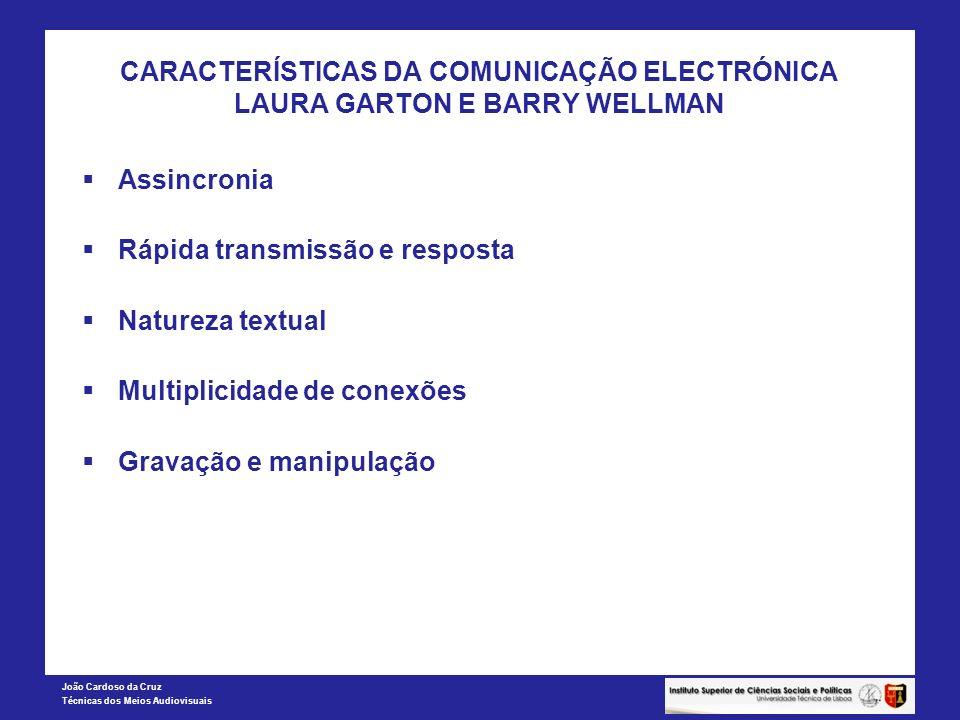 João Cardoso da Cruz Técnicas dos Meios Audiovisuais CARACTERÍSTICAS DA COMUNICAÇÃO ELECTRÓNICA LAURA GARTON E BARRY WELLMAN Assincronia Rápida transmissão e resposta Natureza textual Multiplicidade de conexões Gravação e manipulação
