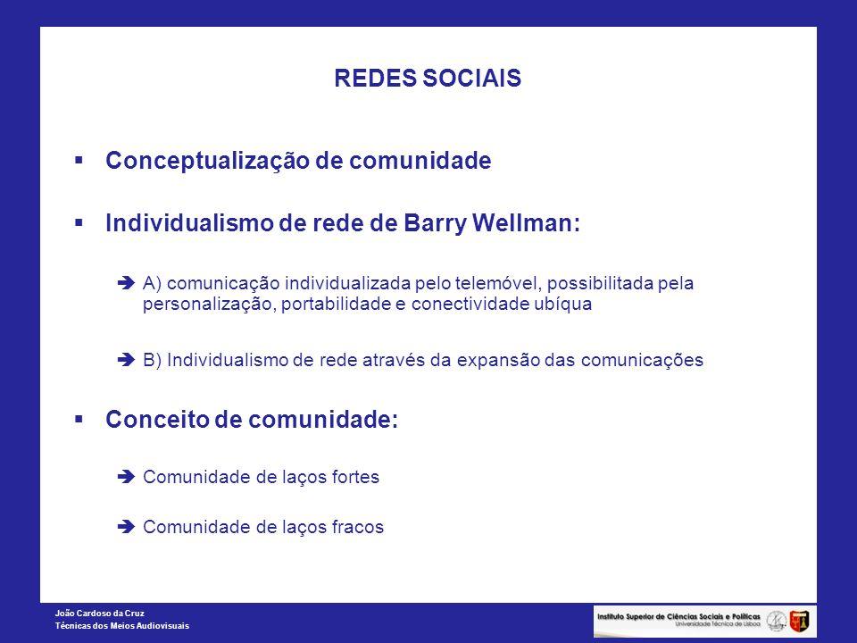 João Cardoso da Cruz Técnicas dos Meios Audiovisuais REDES SOCIAIS Conceptualização de comunidade Individualismo de rede de Barry Wellman: A) comunica