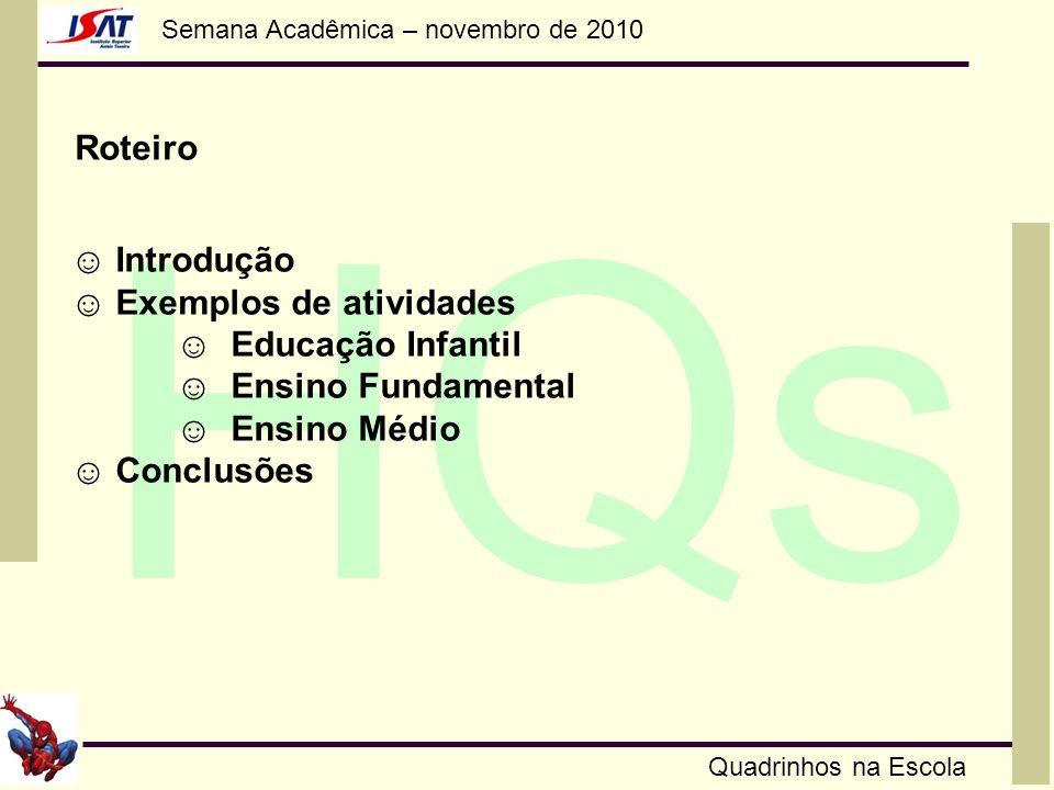 Semana Acadêmica – novembro de 2010 HQs Quadrinhos na Escola Roteiro Introdução Exemplos de atividades Educação Infantil Ensino Fundamental Ensino Méd