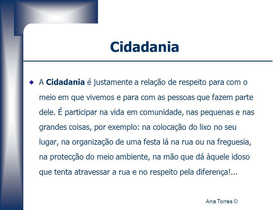 Ana Torres © Cidadania A Cidadania é justamente a relação de respeito para com o meio em que vivemos e para com as pessoas que fazem parte dele. É par