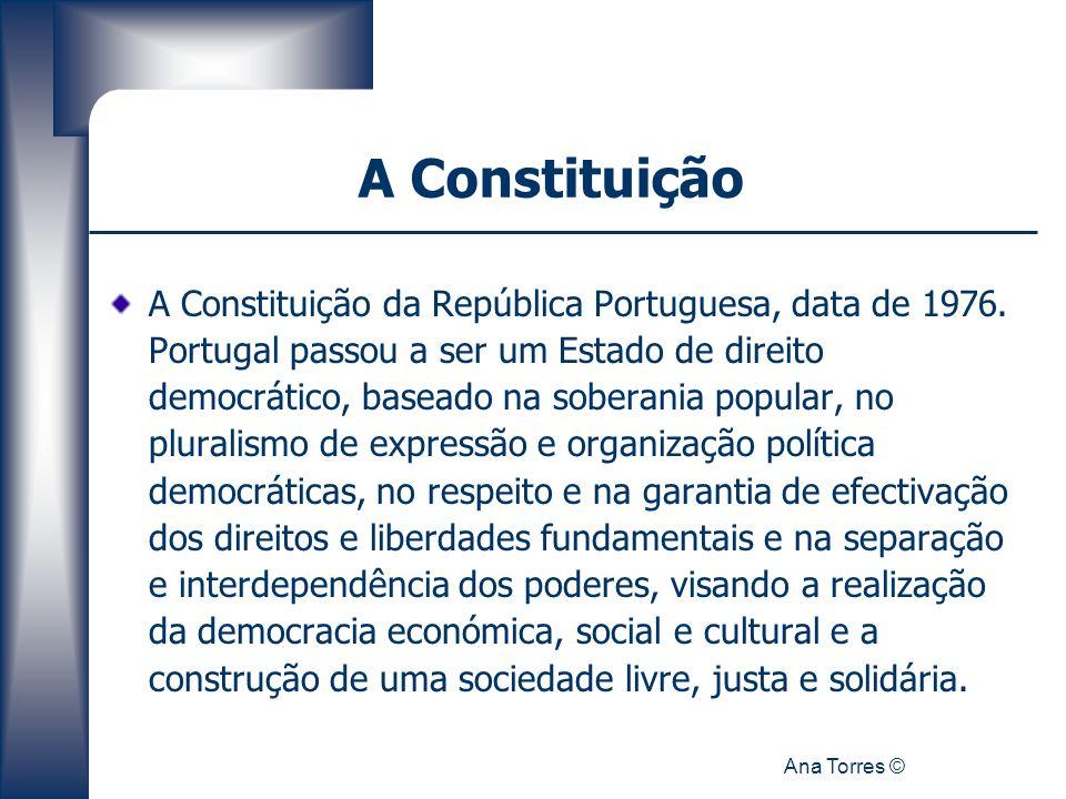 Ana Torres © A Constituição A Constituição da República Portuguesa, data de 1976. Portugal passou a ser um Estado de direito democrático, baseado na s