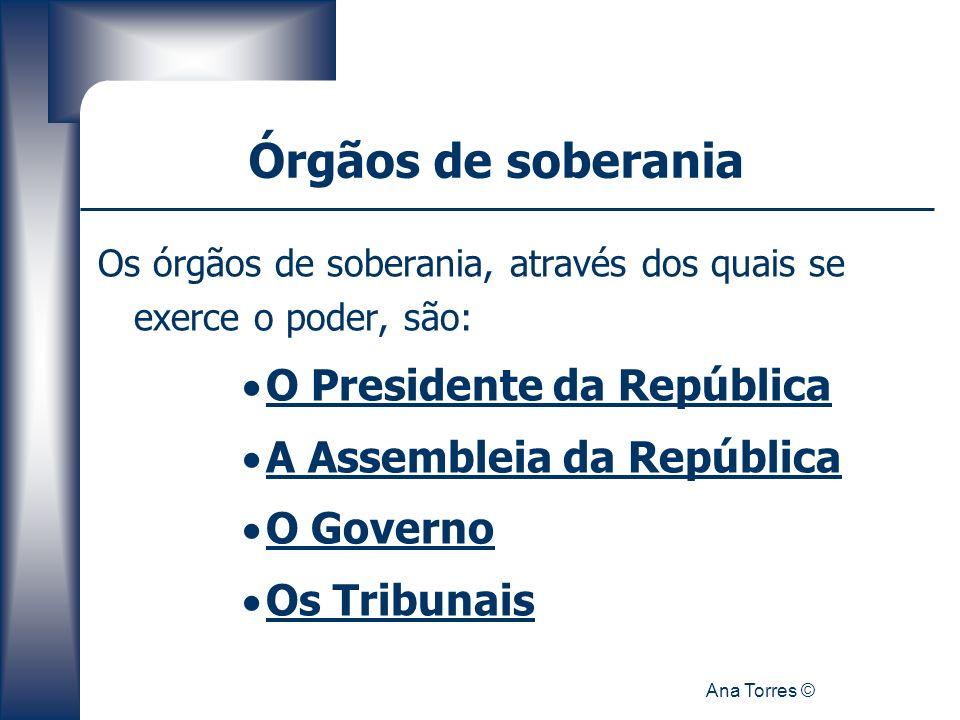 Ana Torres © Órgãos de soberania Os órgãos de soberania, através dos quais se exerce o poder, são: O Presidente da República A Assembleia da República