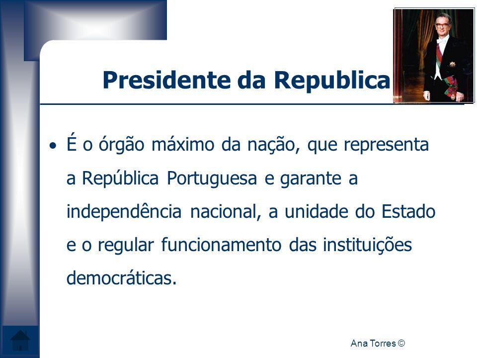 Ana Torres © Presidente da Republica É o órgão máximo da nação, que representa a República Portuguesa e garante a independência nacional, a unidade do