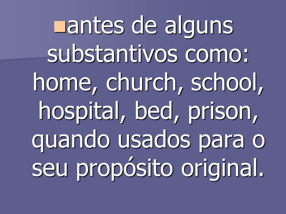 antes de alguns substantivos como: home, church, school, hospital, bed, prison, quando usados para o seu propósito original. antes de alguns substanti