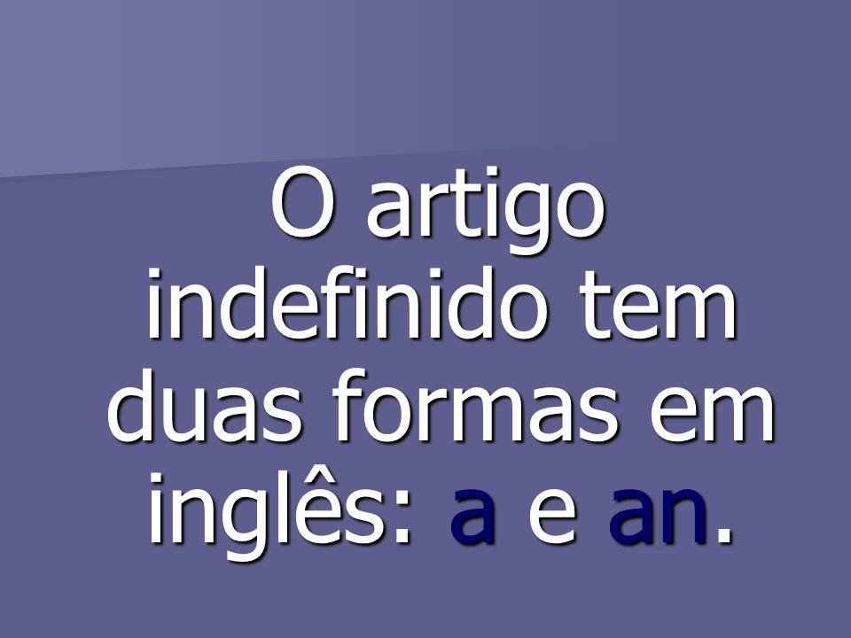 O artigo indefinido tem duas formas em inglês: a e an. O artigo indefinido tem duas formas em inglês: a e an.