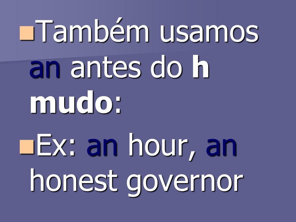 Também usamos an antes do h mudo: Também usamos an antes do h mudo: Ex: an hour, an honest governor Ex: an hour, an honest governor