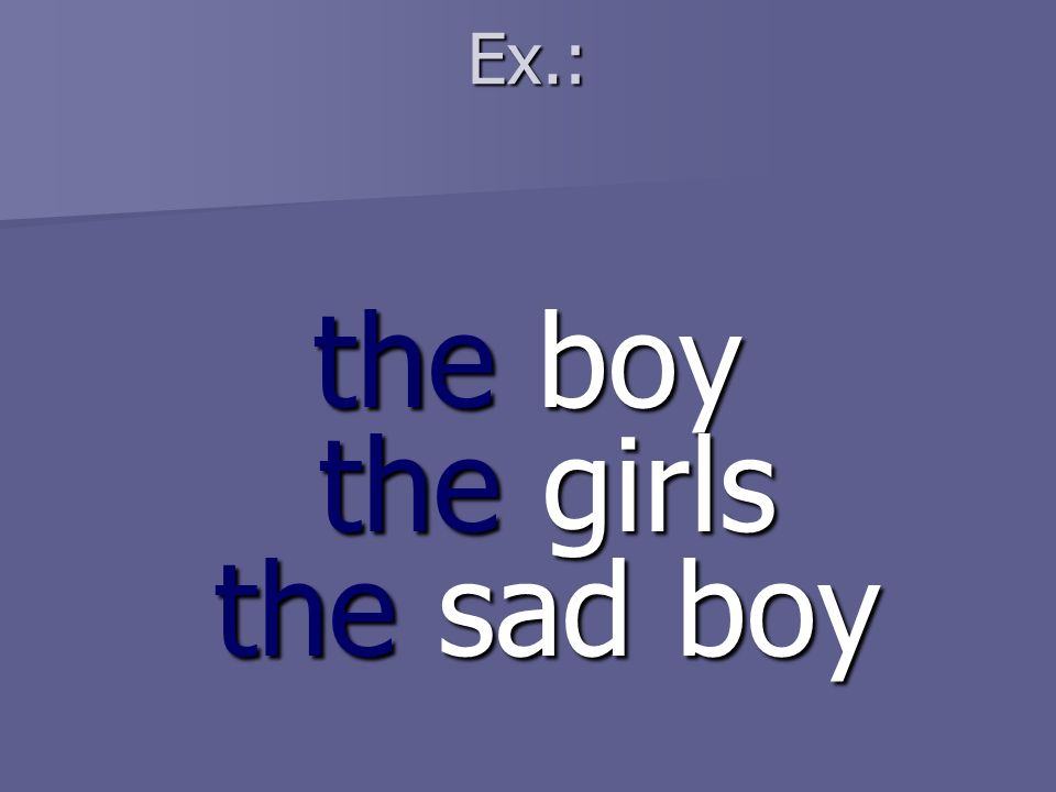 Ex.: the boy the girls the sad boy