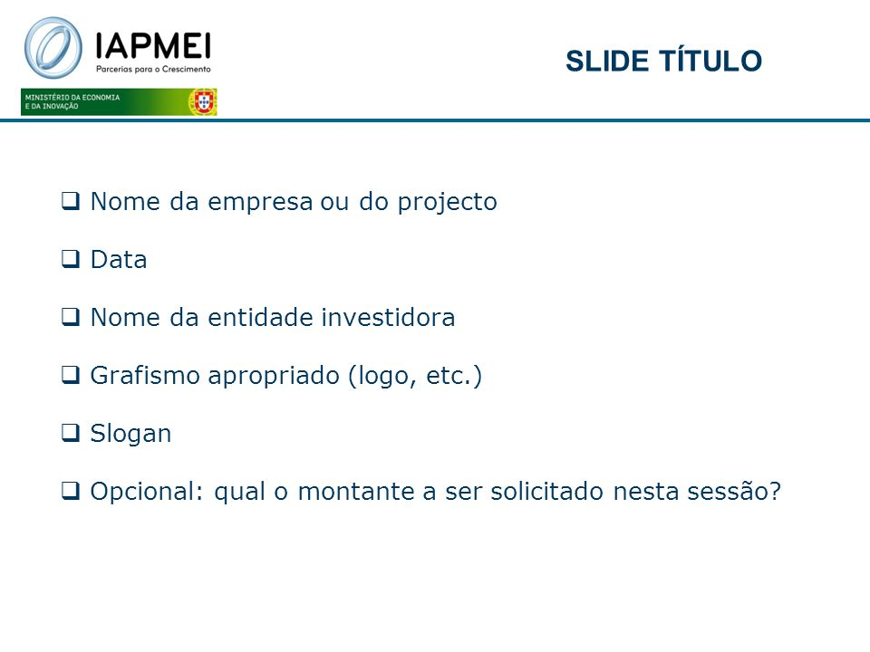 Nome da empresa ou do projecto Data Nome da entidade investidora Grafismo apropriado (logo, etc.) Slogan Opcional: qual o montante a ser solicitado ne