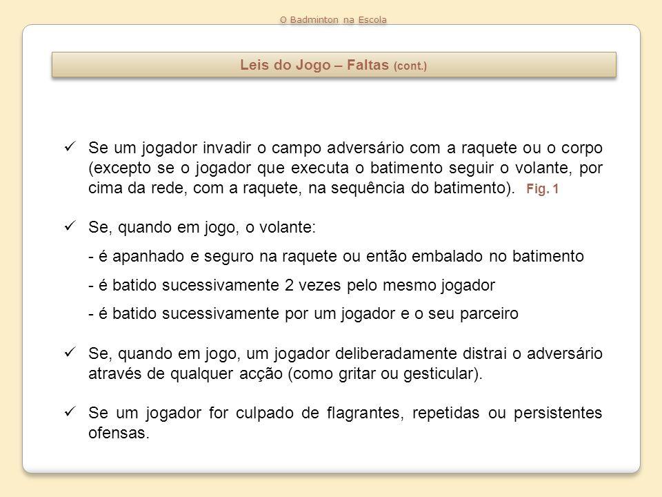Leis do Jogo – Faltas (cont.) O Badminton na Escola Se um jogador invadir o campo adversário com a raquete ou o corpo (excepto se o jogador que execut