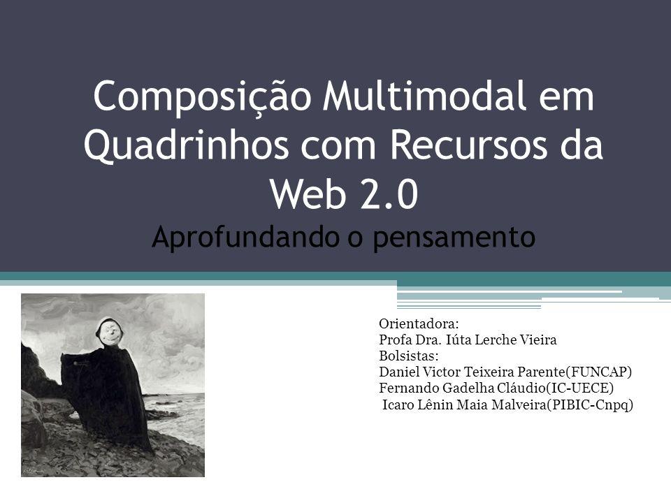 Composição Multimodal em Quadrinhos com Recursos da Web 2.0 Aprofundando o pensamento Orientadora: Profa Dra. Iúta Lerche Vieira Bolsistas: Daniel Vic