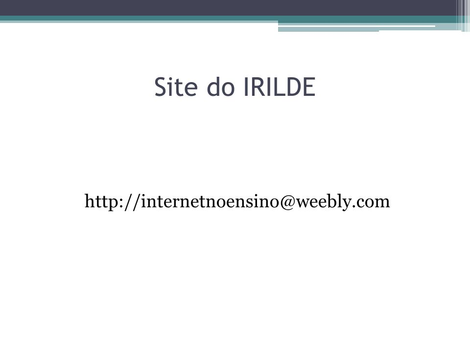 Site do IRILDE http://internetnoensino@weebly.com