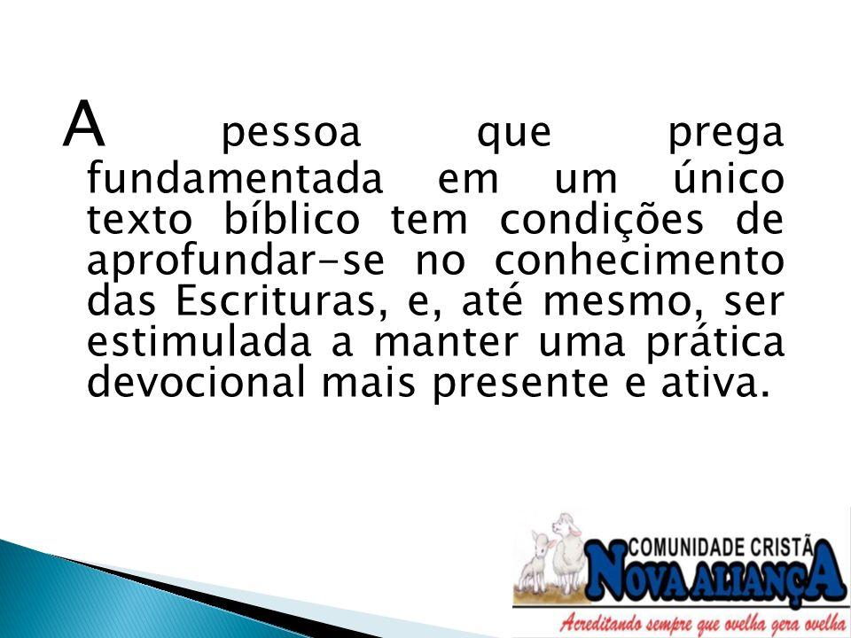 A pessoa que prega fundamentada em um único texto bíblico tem condições de aprofundar-se no conhecimento das Escrituras, e, até mesmo, ser estimulada