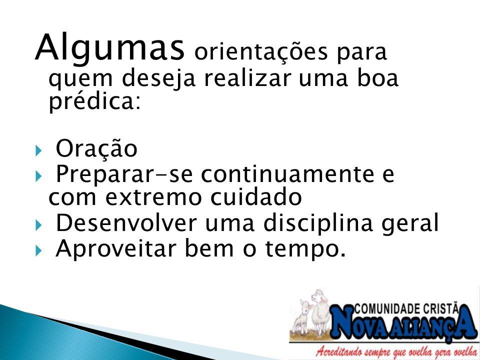 Algumas orientações para quem deseja realizar uma boa prédica: Oração Preparar-se continuamente e com extremo cuidado Desenvolver uma disciplina geral
