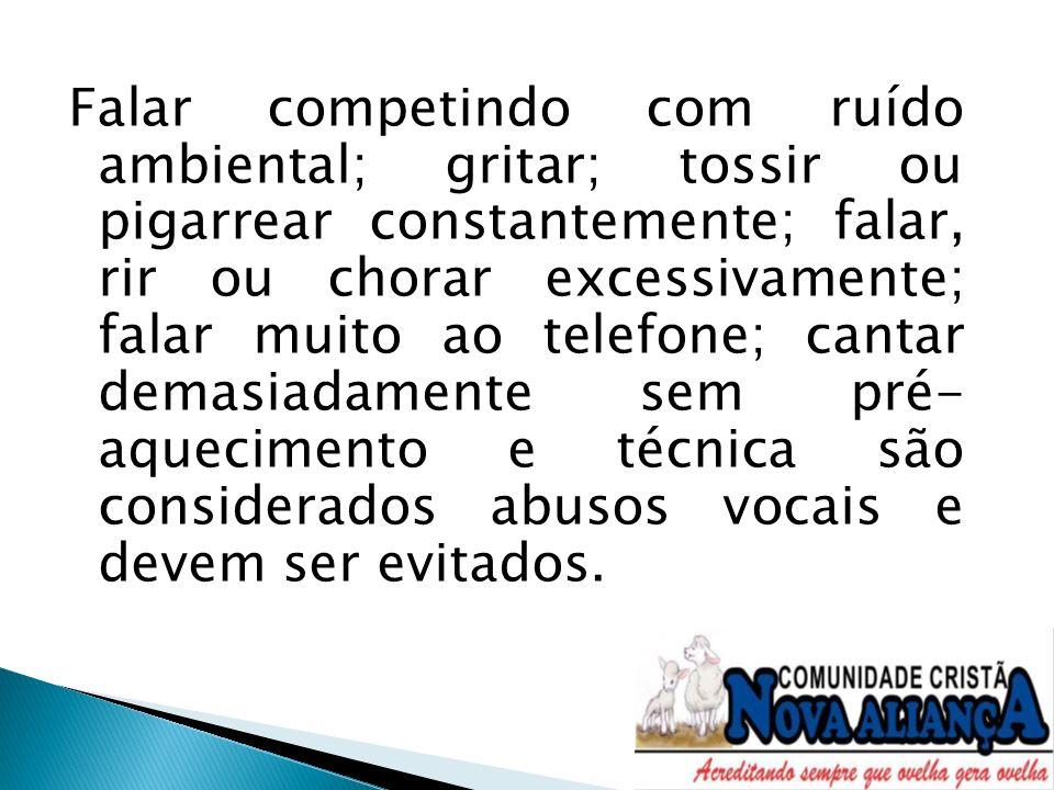 Falar competindo com ruído ambiental; gritar; tossir ou pigarrear constantemente; falar, rir ou chorar excessivamente; falar muito ao telefone; cantar