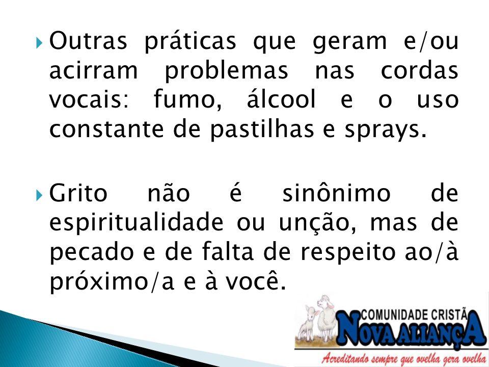 Outras práticas que geram e/ou acirram problemas nas cordas vocais: fumo, álcool e o uso constante de pastilhas e sprays.