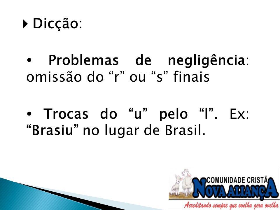 Dicção: Problemas de negligência: omissão do r ou s finais Trocas do u pelo l. Ex: Brasiu no lugar de Brasil.
