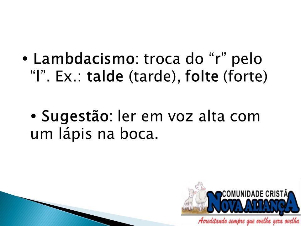 Lambdacismo: troca do r pelol. Ex.: talde (tarde), folte (forte) Sugestão: ler em voz alta com um lápis na boca.