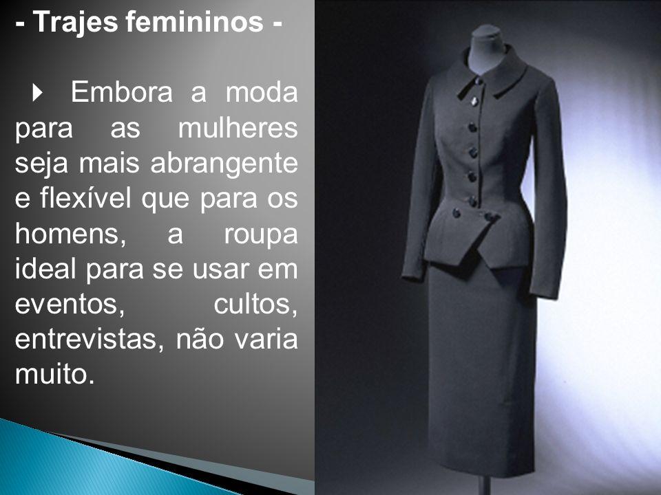 - Trajes femininos - Embora a moda para as mulheres seja mais abrangente e flexível que para os homens, a roupa ideal para se usar em eventos, cultos, entrevistas, não varia muito.