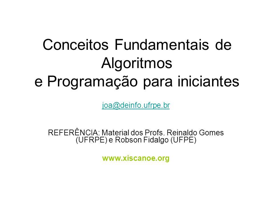 Conceitos Fundamentais de Algoritmos e Programação para iniciantes joa@deinfo.ufrpe.br REFERÊNCIA: Material dos Profs. Reinaldo Gomes (UFRPE) e Robson
