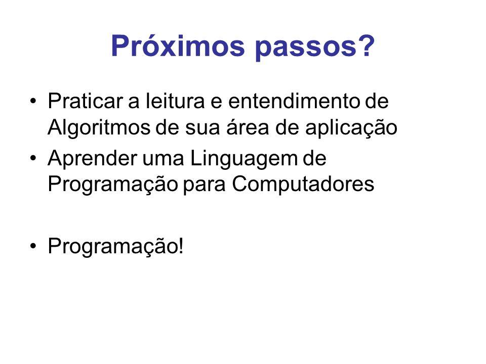 Próximos passos? Praticar a leitura e entendimento de Algoritmos de sua área de aplicação Aprender uma Linguagem de Programação para Computadores Prog