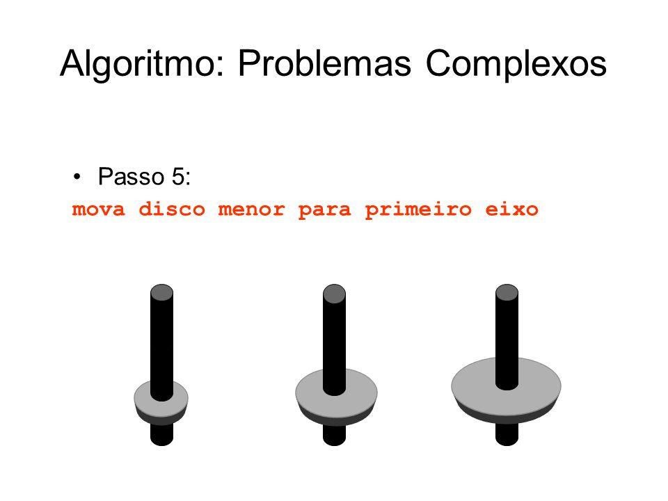 Passo 5: mova disco menor para primeiro eixo Algoritmo: Problemas Complexos