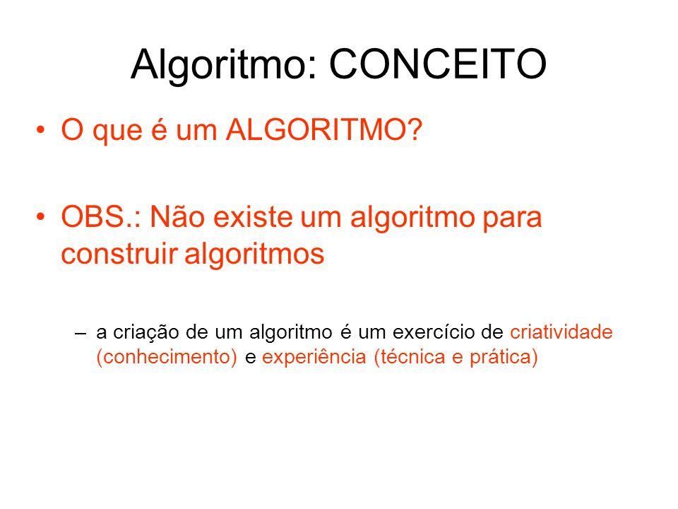 Algoritmo: CONCEITO O que é um ALGORITMO? OBS.: Não existe um algoritmo para construir algoritmos –a criação de um algoritmo é um exercício de criativ
