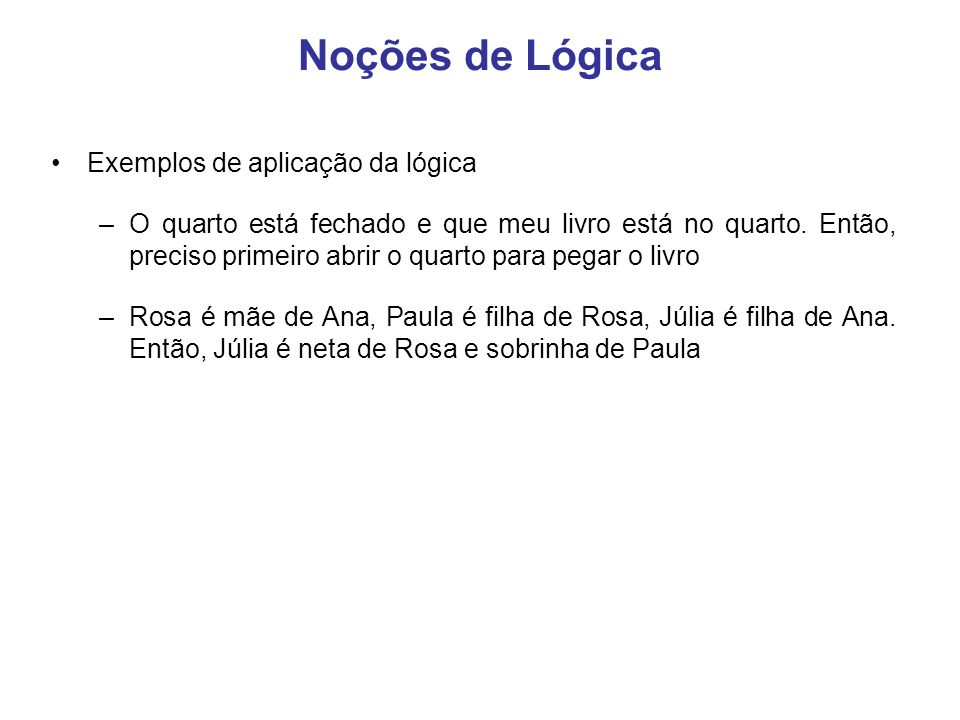 Noções de Lógica Exemplos de aplicação da lógica –O quarto está fechado e que meu livro está no quarto. Então, preciso primeiro abrir o quarto para pe