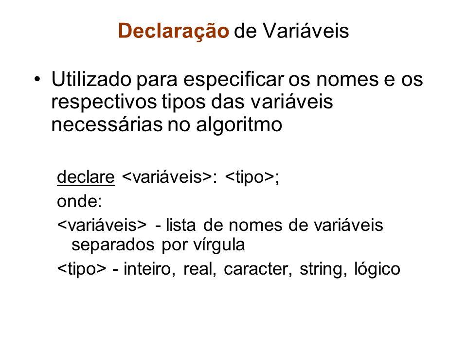 Declaração de Variáveis Utilizado para especificar os nomes e os respectivos tipos das variáveis necessárias no algoritmo declare : ; onde: - lista de