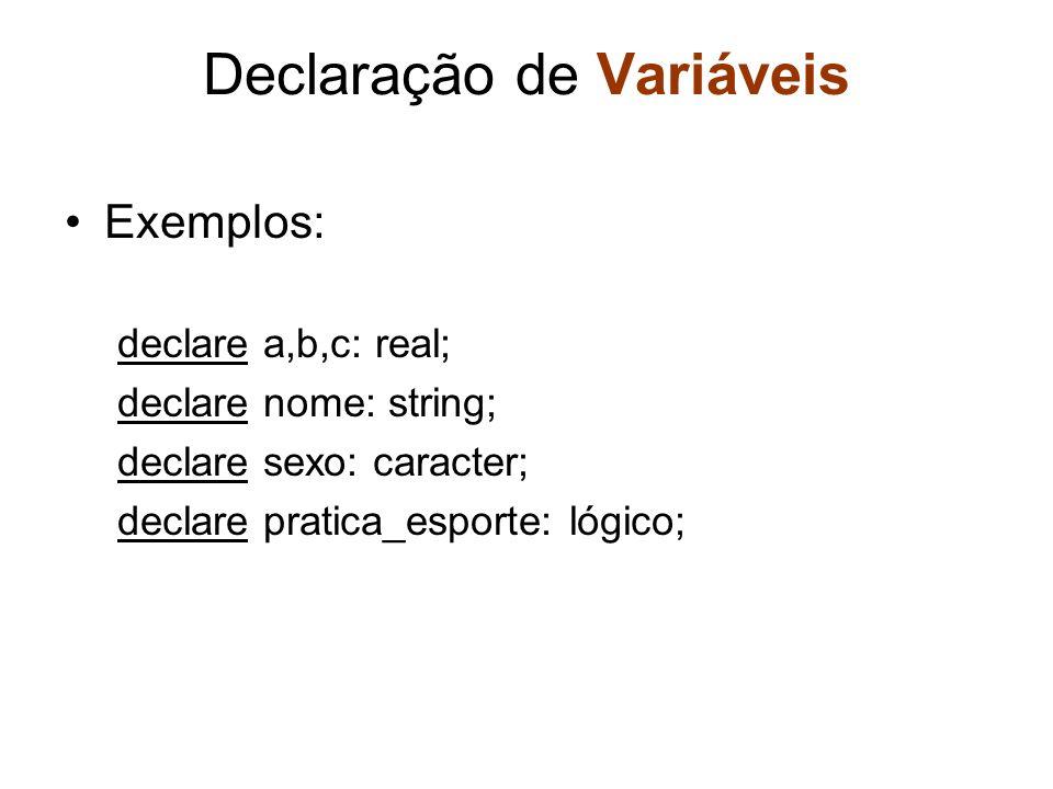 Declaração de Variáveis Exemplos: declare a,b,c: real; declare nome: string; declare sexo: caracter; declare pratica_esporte: lógico;