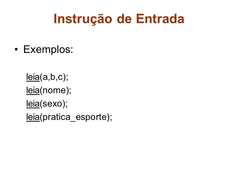 Instrução de Entrada Exemplos: leia(a,b,c); leia(nome); leia(sexo); leia(pratica_esporte);