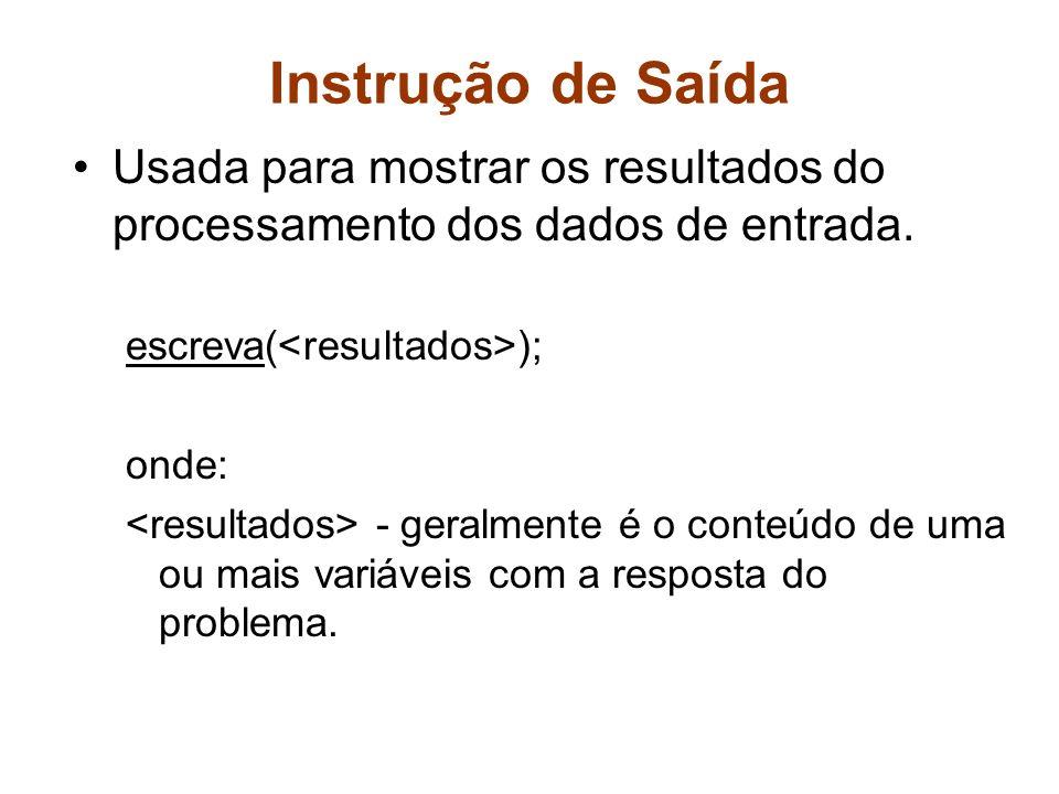 Instrução de Saída Usada para mostrar os resultados do processamento dos dados de entrada. escreva( ); onde: - geralmente é o conteúdo de uma ou mais