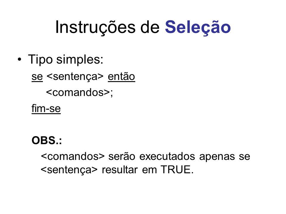 Instruções de Seleção Tipo simples: se então ; fim-se OBS.: serão executados apenas se resultar em TRUE.