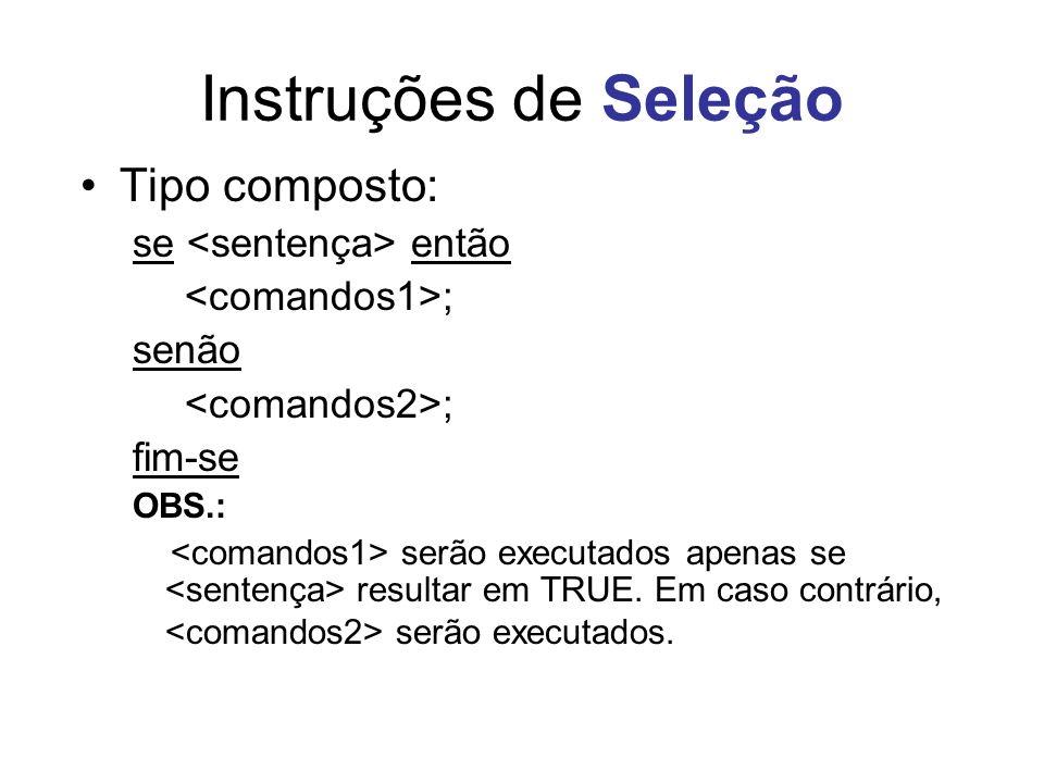 Instruções de Seleção Tipo composto: se então ; senão ; fim-se OBS.: serão executados apenas se resultar em TRUE. Em caso contrário, serão executados.
