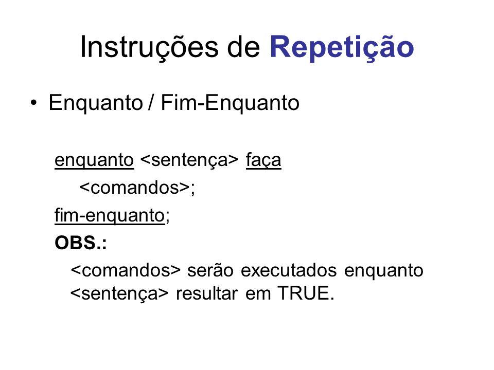 Instruções de Repetição Enquanto / Fim-Enquanto enquanto faça ; fim-enquanto; OBS.: serão executados enquanto resultar em TRUE.