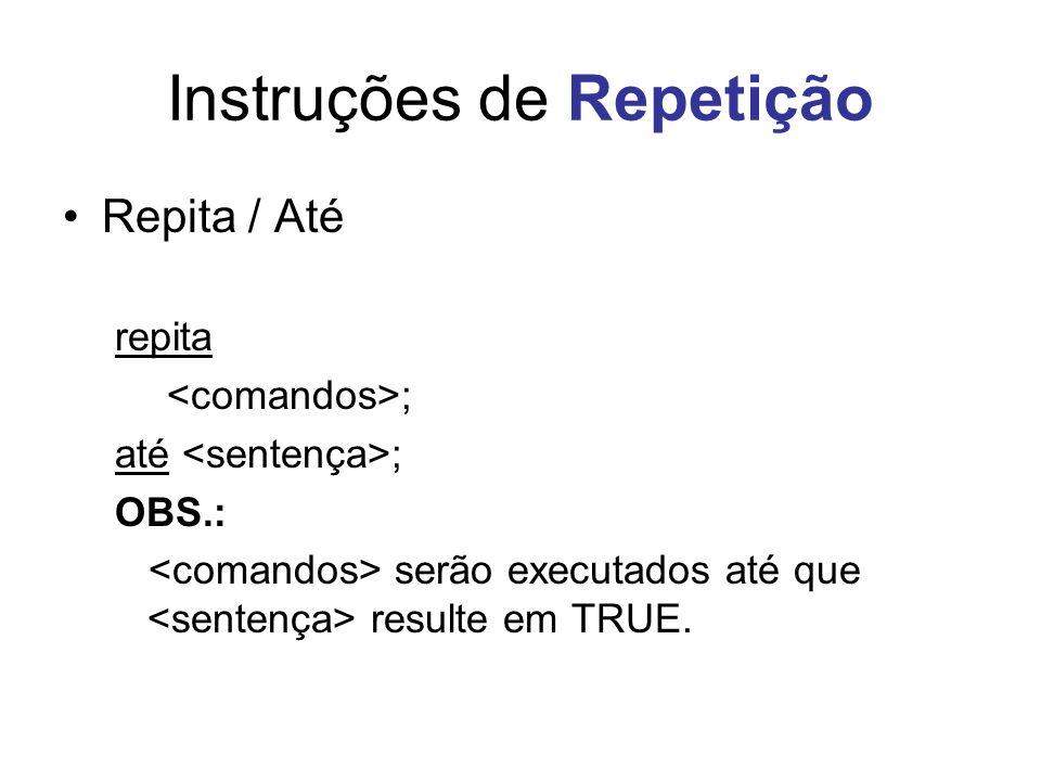 Instruções de Repetição Repita / Até repita ; até ; OBS.: serão executados até que resulte em TRUE.