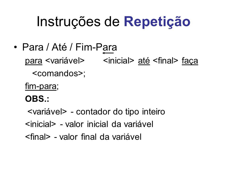 Instruções de Repetição Para / Até / Fim-Para para até faça ; fim-para; OBS.: - contador do tipo inteiro - valor inicial da variável - valor final da