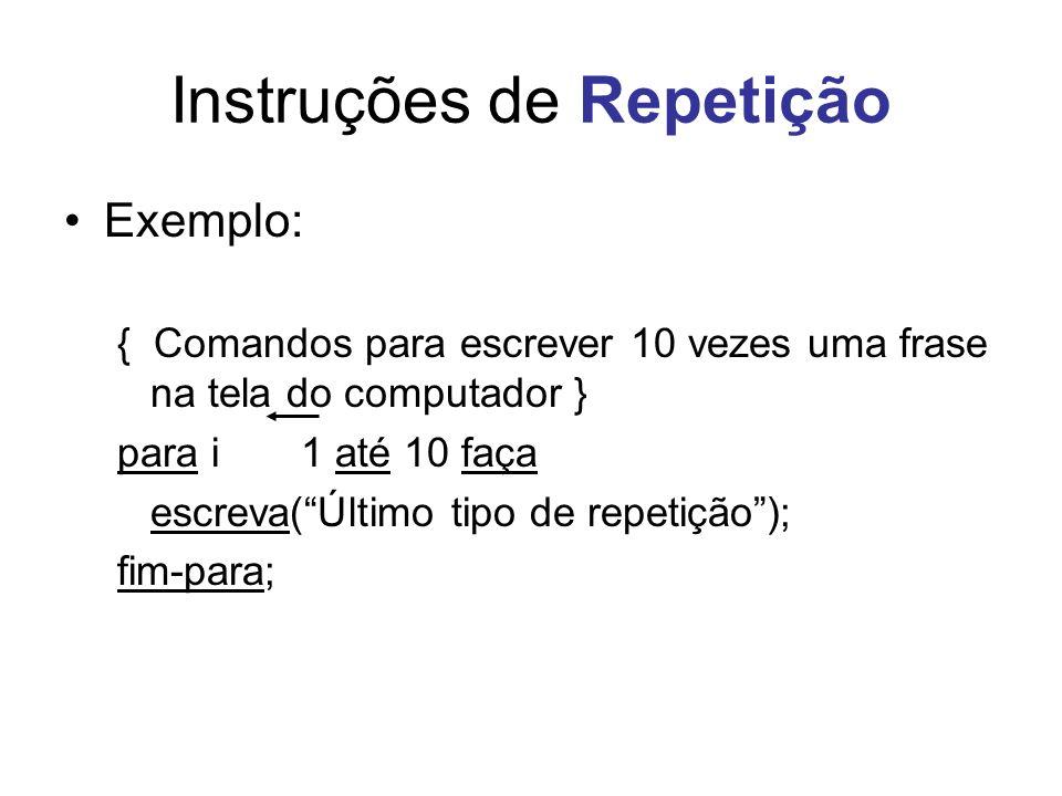 Instruções de Repetição Exemplo: { Comandos para escrever 10 vezes uma frase na tela do computador } para i 1 até 10 faça escreva(Último tipo de repet