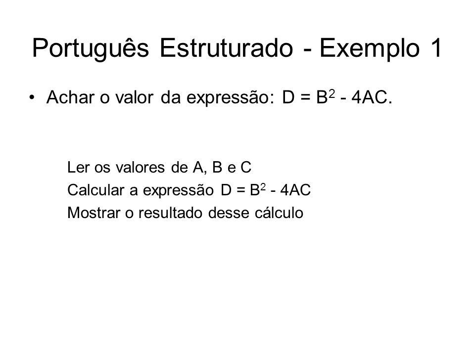 Português Estruturado - Exemplo 1 Achar o valor da expressão: D = B 2 - 4AC. Ler os valores de A, B e C Calcular a expressão D = B 2 - 4AC Mostrar o r