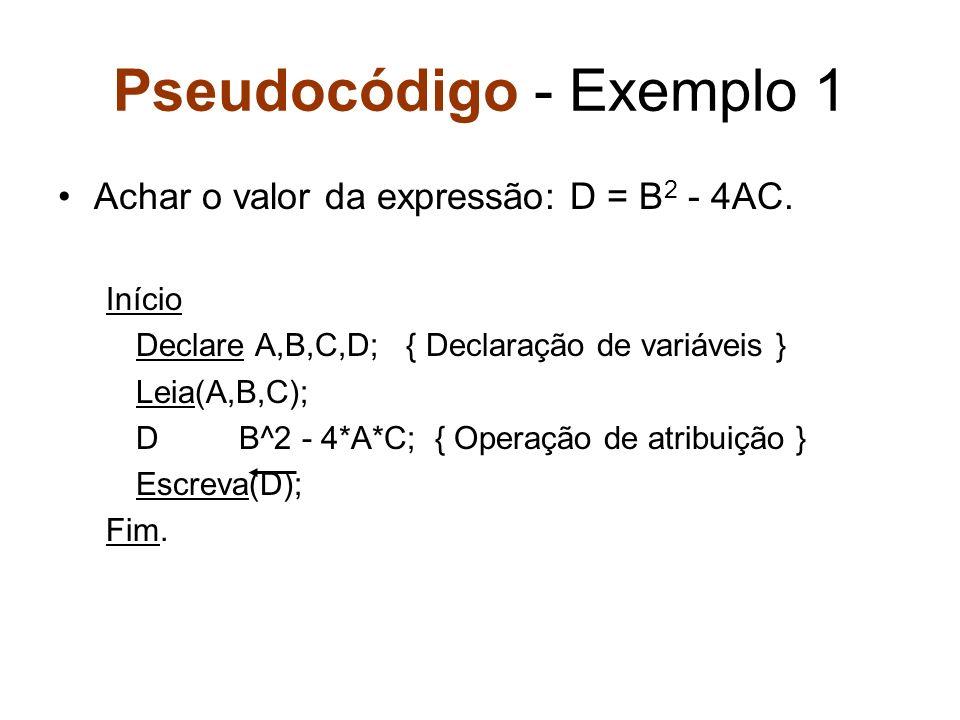 Pseudocódigo - Exemplo 1 Achar o valor da expressão: D = B 2 - 4AC. Início Declare A,B,C,D; { Declaração de variáveis } Leia(A,B,C); D B^2 - 4*A*C; {