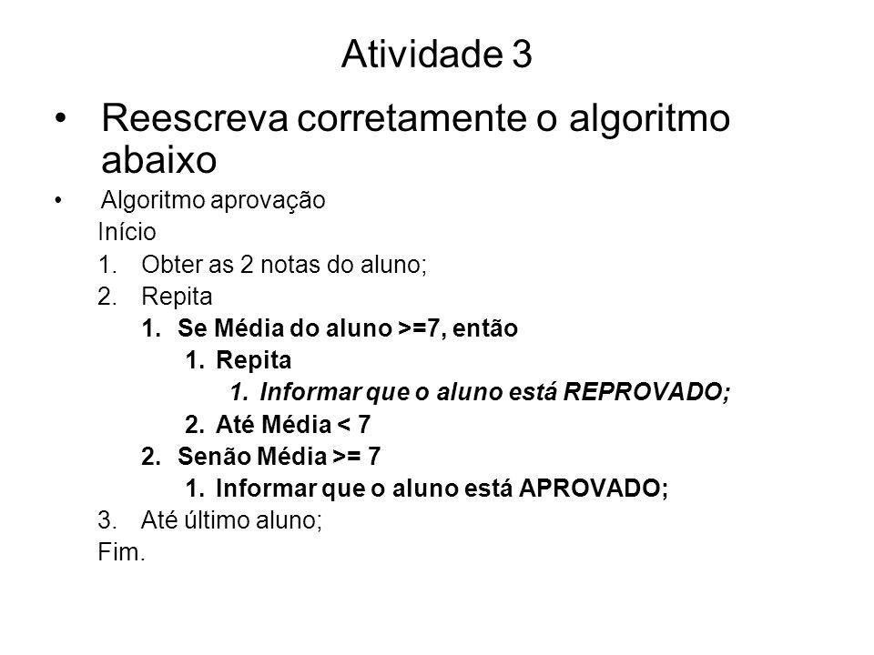 Atividade 3 Reescreva corretamente o algoritmo abaixo Algoritmo aprovação Início 1.Obter as 2 notas do aluno; 2.Repita 1.Se Média do aluno >=7, então