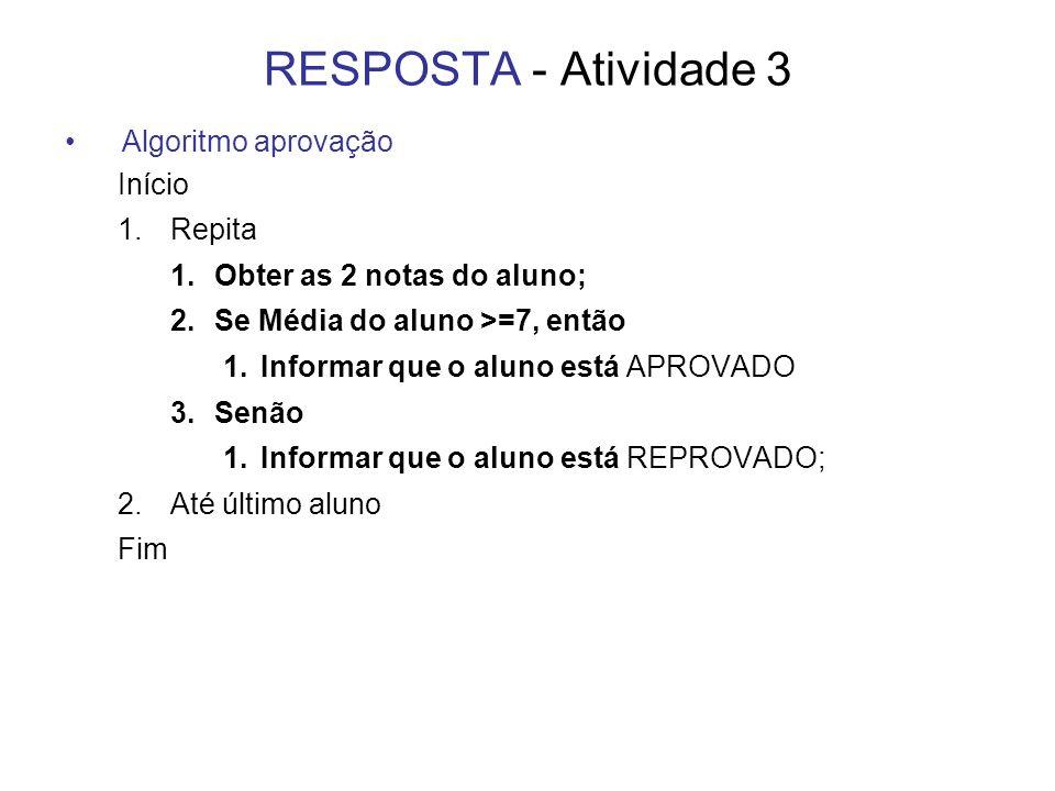 RESPOSTA - Atividade 3 Algoritmo aprovação Início 1.Repita 1.Obter as 2 notas do aluno; 2.Se Média do aluno >=7, então 1.Informar que o aluno está APR