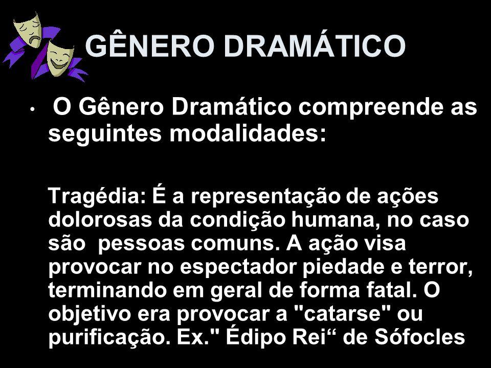 O Gênero Dramático compreende as seguintes modalidades: Tragédia: É a representação de ações dolorosas da condição humana, no caso são pessoas comuns.