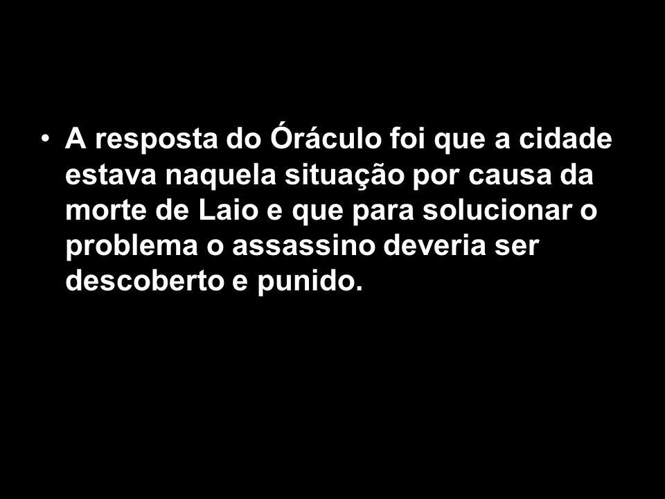 A resposta do Óráculo foi que a cidade estava naquela situação por causa da morte de Laio e que para solucionar o problema o assassino deveria ser des