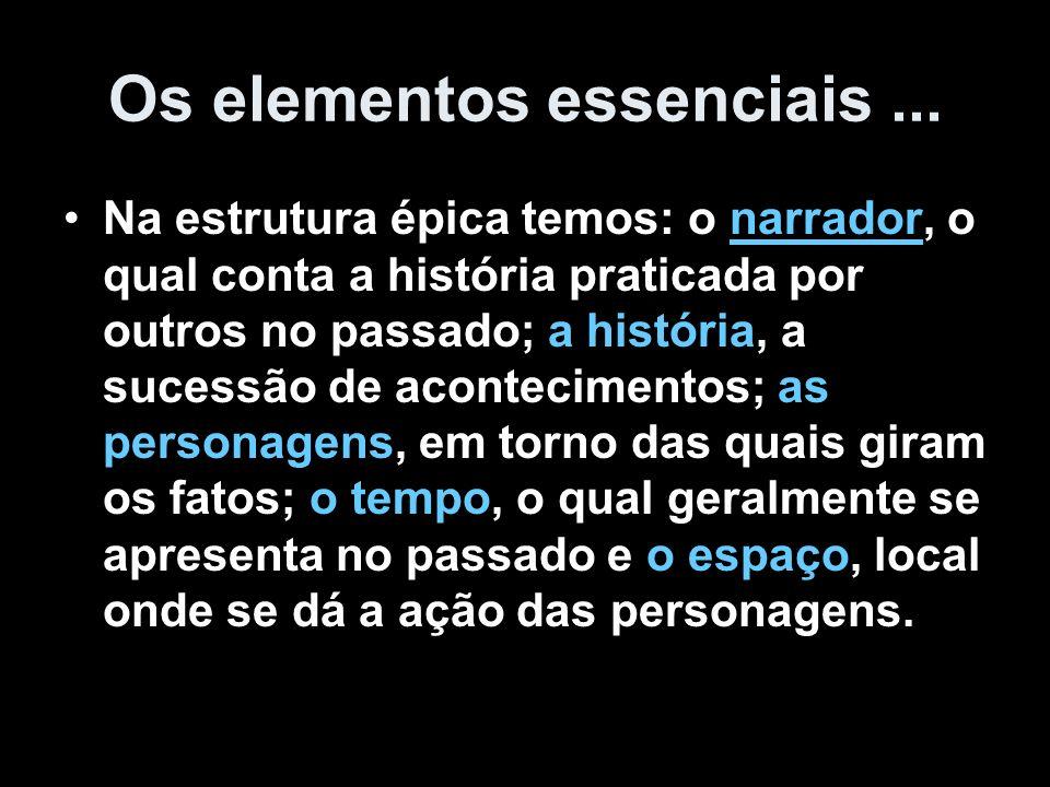 Os elementos essenciais... Na estrutura épica temos: o narrador, o qual conta a história praticada por outros no passado; a história, a sucessão de ac