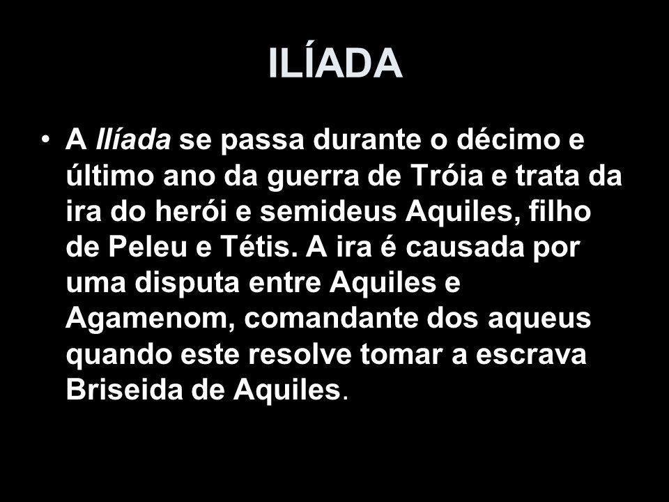 A Ilíada se passa durante o décimo e último ano da guerra de Tróia e trata da ira do herói e semideus Aquiles, filho de Peleu e Tétis. A ira é causada
