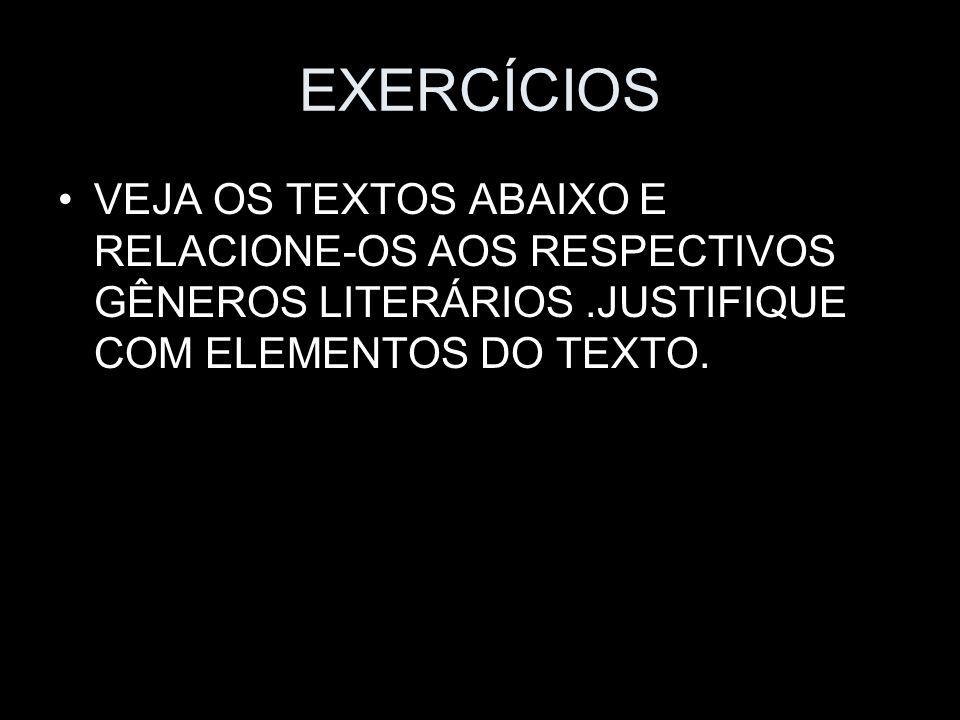EXERCÍCIOS VEJA OS TEXTOS ABAIXO E RELACIONE-OS AOS RESPECTIVOS GÊNEROS LITERÁRIOS.JUSTIFIQUE COM ELEMENTOS DO TEXTO.