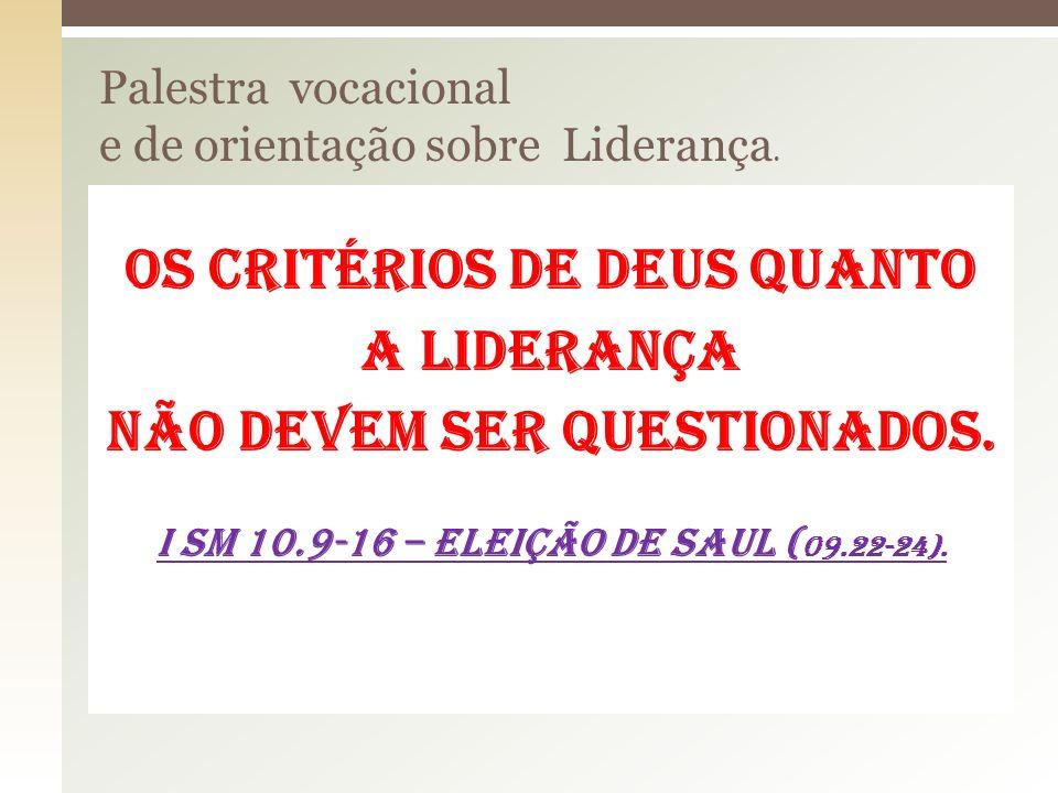 Os critérios de deus quanto a liderança não devem ser questionados. I sm 10.9-16 – Eleição de Saul ( 09.22-24).